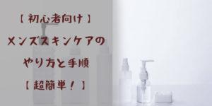 【初心者向け】 メンズスキンケアのやり方と手順 【超簡単!】